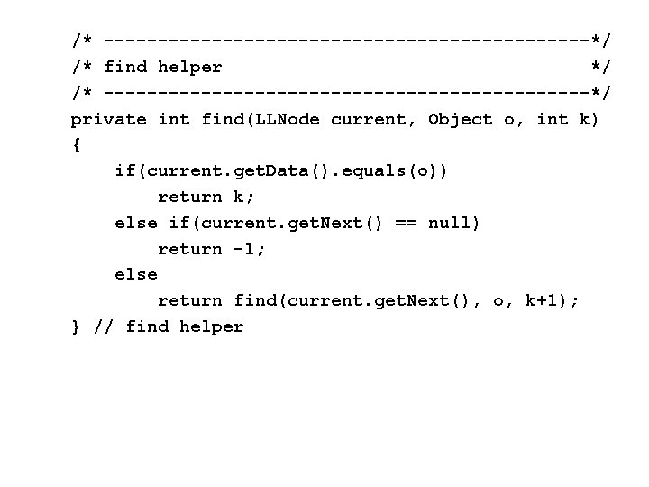 /* -----------------------*/ /* find helper */ /* -----------------------*/ private int find(LLNode current, Object o,