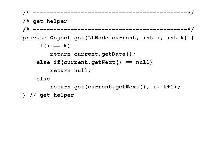 /* -----------------------*/ /* get helper /* -----------------------*/ private Object get(LLNode current, int i, int
