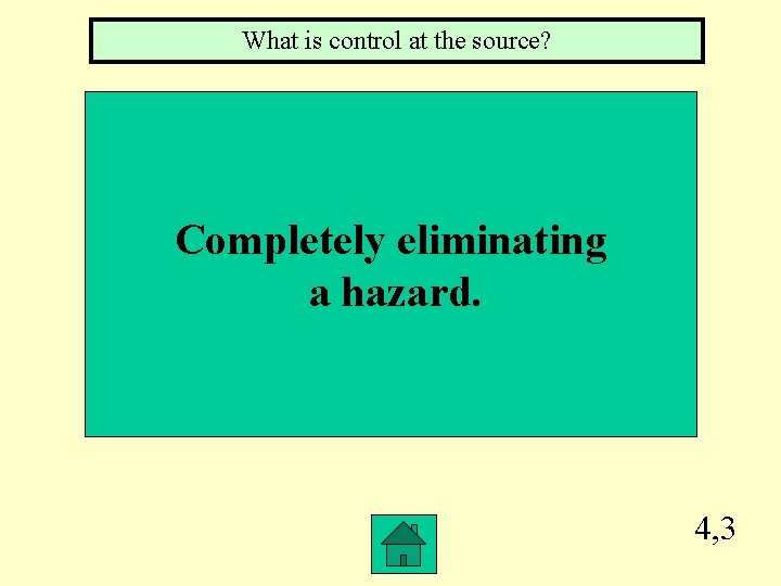 What is control at the source? Completely eliminating a hazard. 4, 3