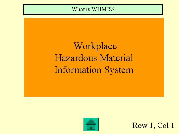 What is WHMIS? Workplace Hazardous Material Information System Row 1, Col 1