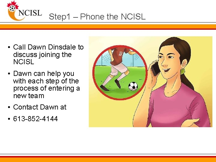 Step 1 – Phone the NCISL • Call Dawn Dinsdale to discuss joining the