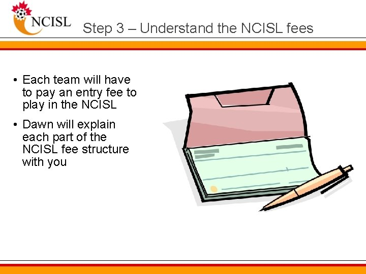 Step 3 – Understand the NCISL fees • Each team will have to pay