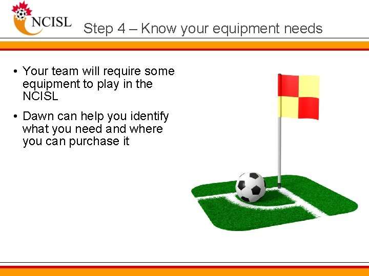 Step 4 – Know your equipment needs • Your team will require some equipment