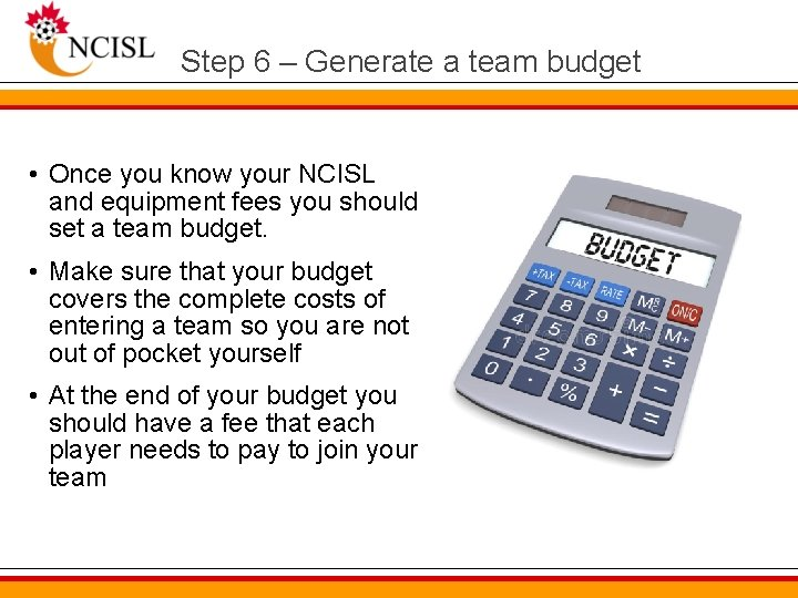 Step 6 – Generate a team budget • Once you know your NCISL and