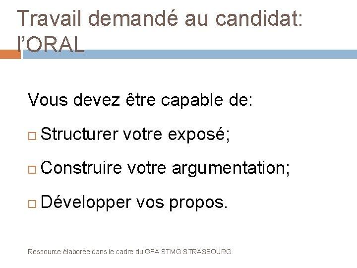 Travail demandé au candidat: l'ORAL Vous devez être capable de: Structurer votre exposé; Construire