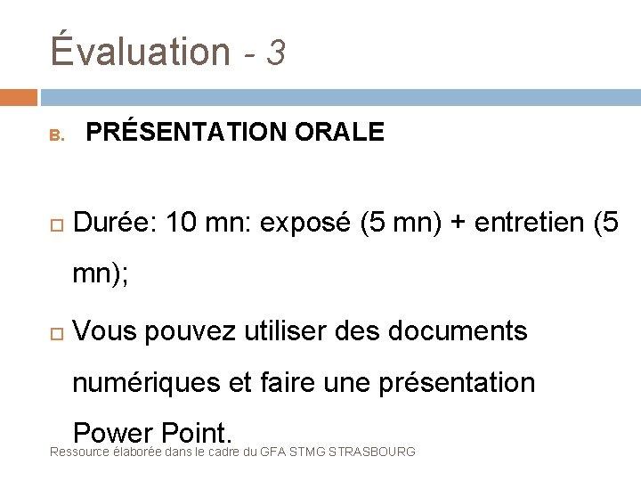 Évaluation - 3 B. PRÉSENTATION ORALE Durée: 10 mn: exposé (5 mn) + entretien