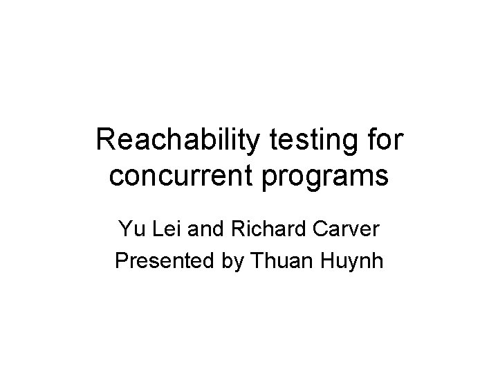 Reachability testing for concurrent programs Yu Lei and Richard Carver Presented by Thuan Huynh