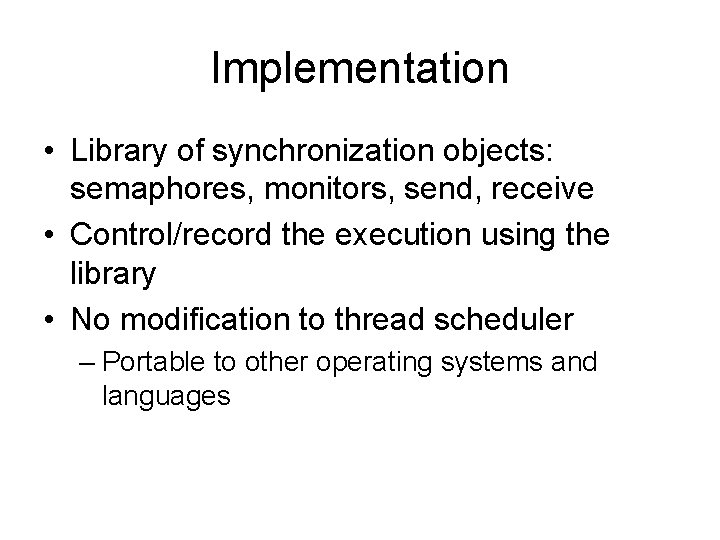 Implementation • Library of synchronization objects: semaphores, monitors, send, receive • Control/record the execution