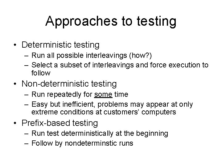 Approaches to testing • Deterministic testing – Run all possible interleavings (how? ) –