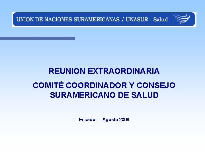REUNION EXTRAORDINARIA COMITÉ COORDINADOR Y CONSEJO SURAMERICANO DE SALUD Ecuador - Agosto 2009