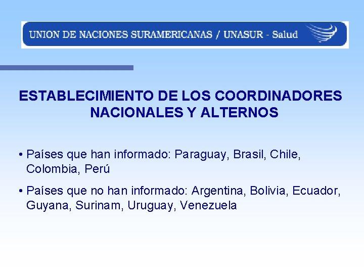 ESTABLECIMIENTO DE LOS COORDINADORES NACIONALES Y ALTERNOS • Países que han informado: Paraguay, Brasil,
