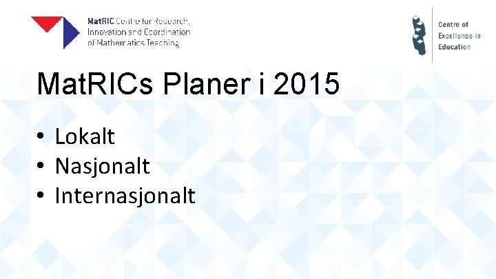 Mat. RICs Planer i 2015 • Lokalt • Nasjonalt • Internasjonalt
