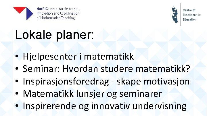 Lokale planer: • • • Hjelpesenter i matematikk Seminar: Hvordan studere matematikk? Inspirasjonsforedrag -