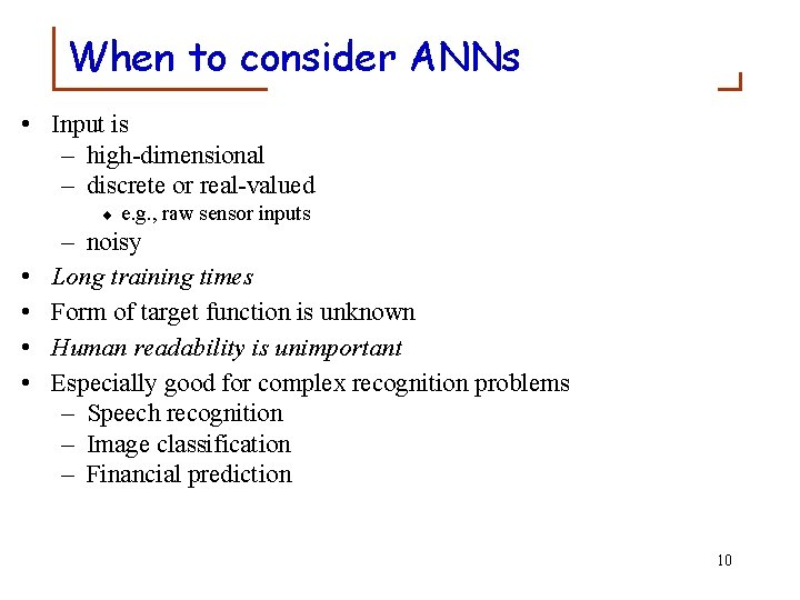 When to consider ANNs • Input is – high-dimensional – discrete or real-valued ¨