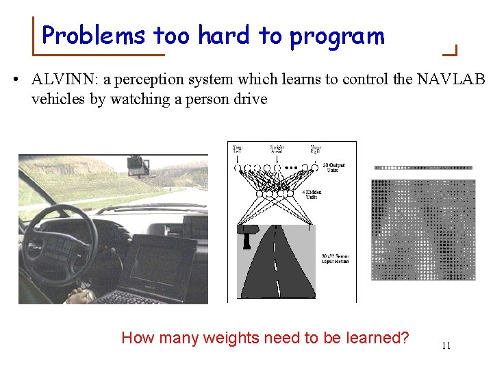 Problems too hard to program • ALVINN: a perception system which learns to control