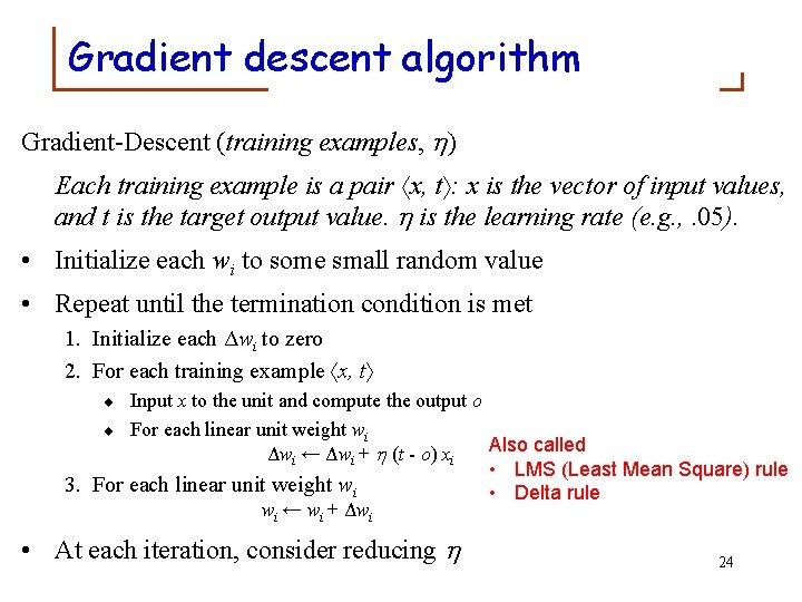 Gradient descent algorithm Gradient-Descent (training examples, ) Each training example is a pair x,