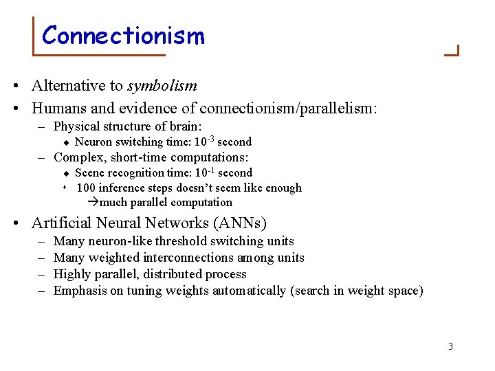 Connectionism • Alternative to symbolism • Humans and evidence of connectionism/parallelism: – Physical structure