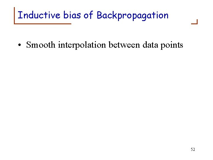 Inductive bias of Backpropagation • Smooth interpolation between data points 52