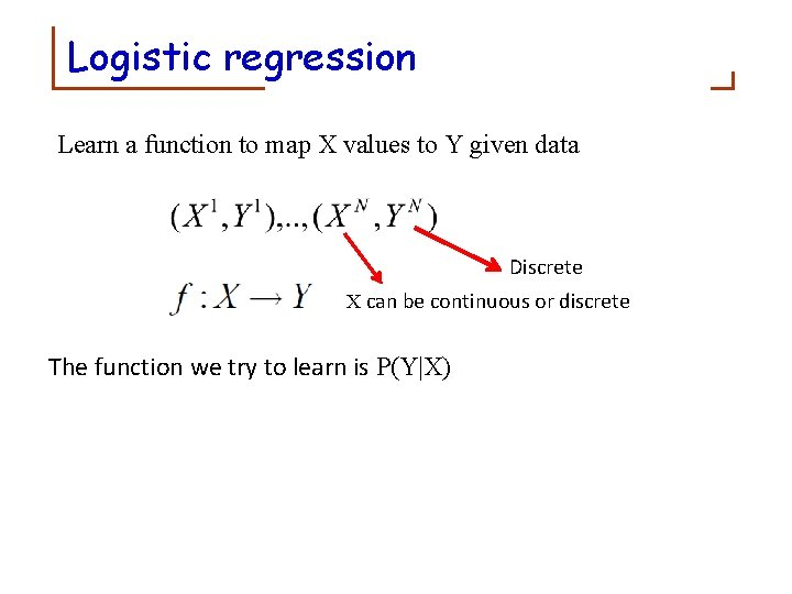 Logistic regression Learn a function to map X values to Y given data Discrete