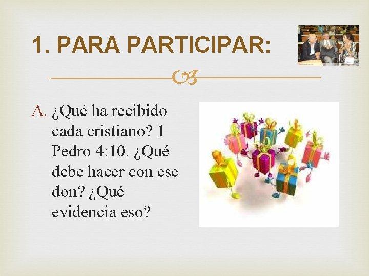 1. PARA PARTICIPAR: A. ¿Qué ha recibido cada cristiano? 1 Pedro 4: 10. ¿Qué