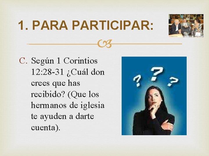 1. PARA PARTICIPAR: C. Según 1 Corintios 12: 28 -31 ¿Cuál don crees que