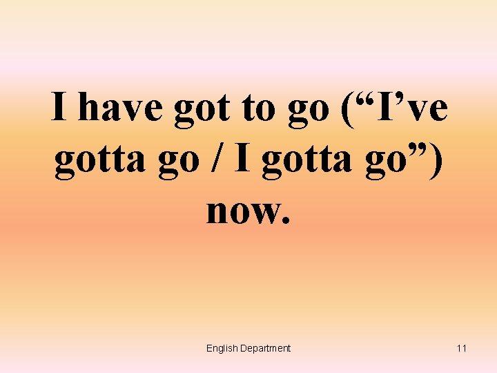 "I have got to go (""I've gotta go / I gotta go"") now. English"