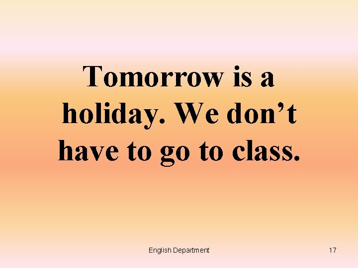 Tomorrow is a holiday. We don't have to go to class. English Department 17