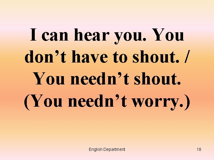 I can hear you. You don't have to shout. / You needn't shout. (You