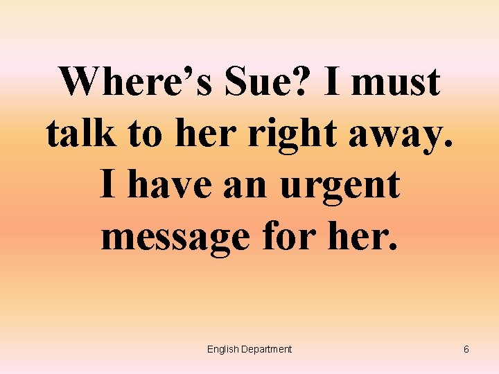 Where's Sue? I must talk to her right away. I have an urgent message