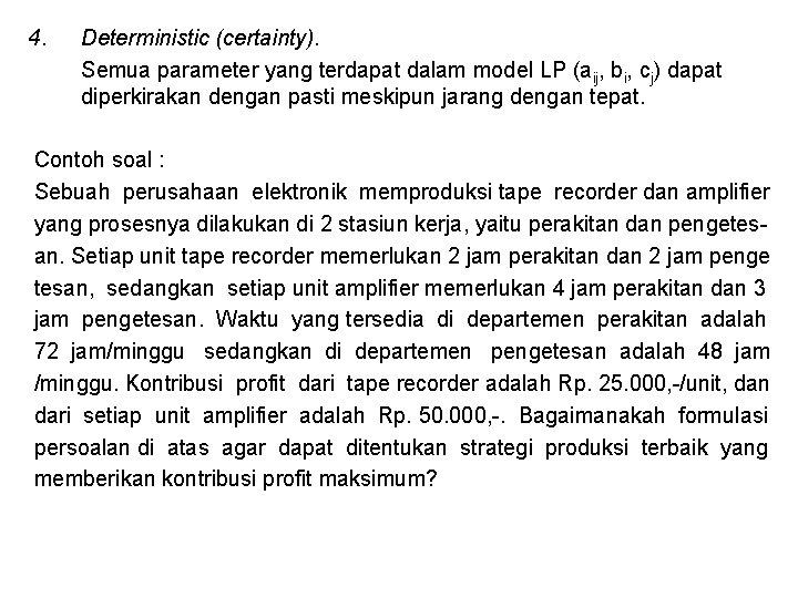 4. Deterministic (certainty). Semua parameter yang terdapat dalam model LP (aij, bi, cj) dapat