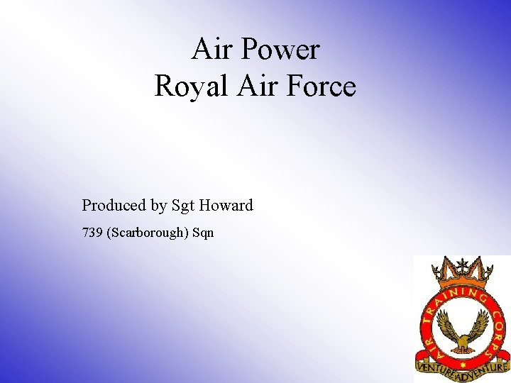 Air Power Royal Air Force Produced by Sgt Howard 739 (Scarborough) Sqn