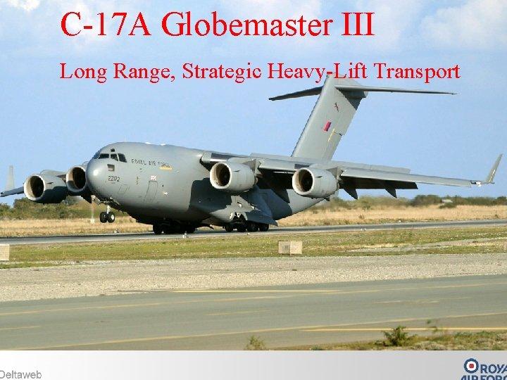 C-17 A Globemaster III C-17 A Long Range, Strategic Heavy-Lift Transport