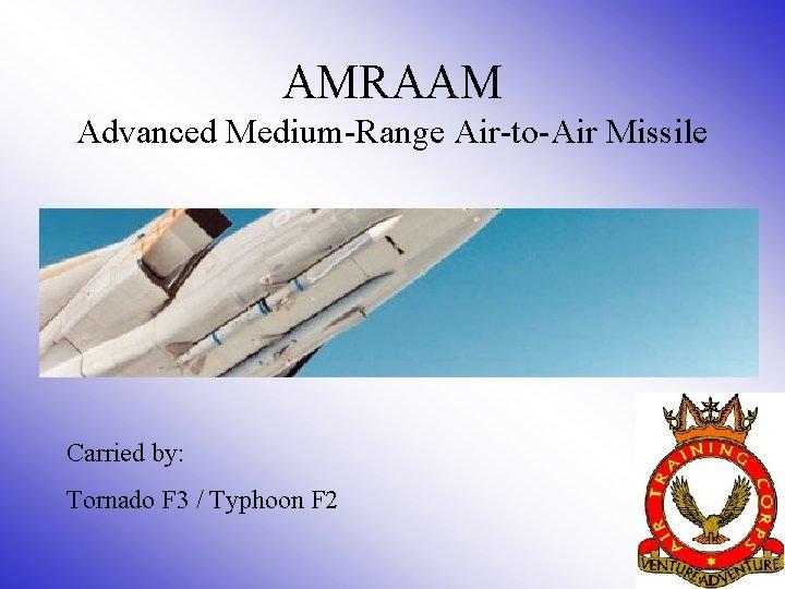 AMRAAM Advanced Medium-Range Air-to-Air Missile Carried by: Tornado F 3 / Typhoon F 2