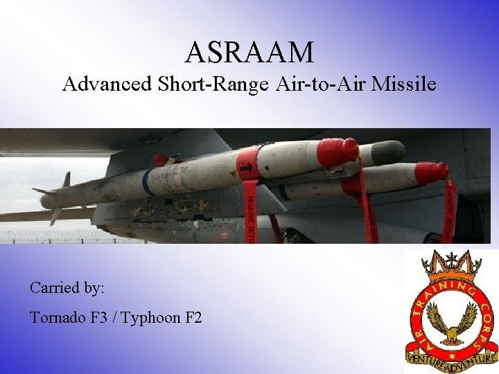 ASRAAM Advanced Short-Range Air-to-Air Missile Carried by: Tornado F 3 / Typhoon F 2