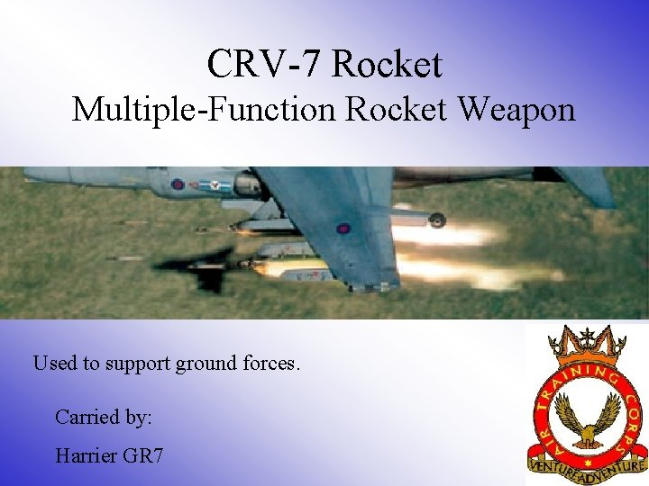 CRV-7 Rocket Multiple-Function Rocket Weapon Used to support ground forces. Carried by: Harrier GR