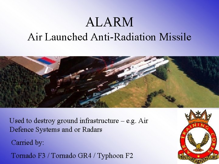 ALARM Air Launched Anti-Radiation Missile Used to destroy ground infrastructure – e. g. Air