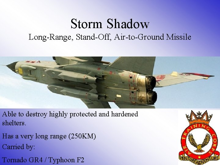 Storm Shadow Long-Range, Stand-Off, Air-to-Ground Missile Able to destroy highly protected and hardened shelters.