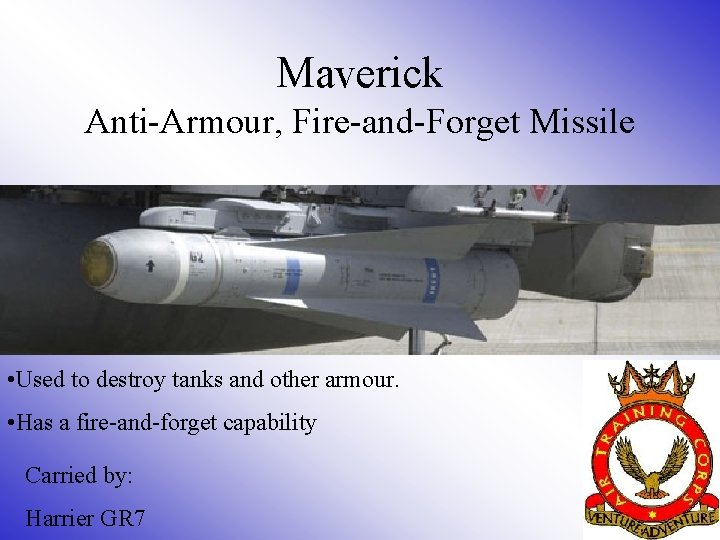 Maverick Anti-Armour, Fire-and-Forget Missile • Used to destroy tanks and other armour. • Has