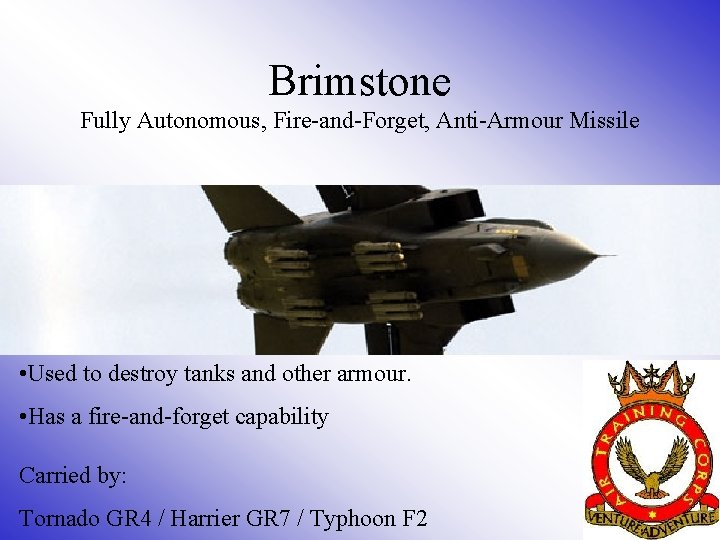 Brimstone Fully Autonomous, Fire-and-Forget, Anti-Armour Missile • Used to destroy tanks and other armour.