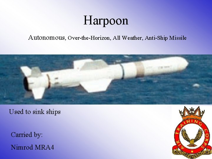 Harpoon Autonomous, Over-the-Horizon, All Weather, Anti-Ship Missile Used to sink ships Carried by: Nimrod