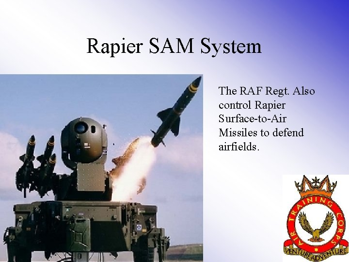 Rapier SAM System The RAF Regt. Also control Rapier Surface-to-Air Missiles to defend airfields.