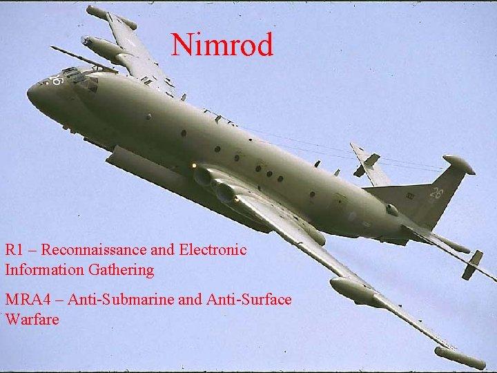 Nimrod R 1 – Reconnaissance and Electronic Information Gathering MRA 4 – Anti-Submarine and