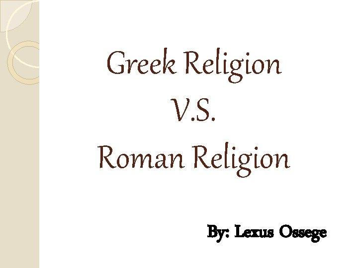Greek Religion V. S. Roman Religion By: Lexus Ossege