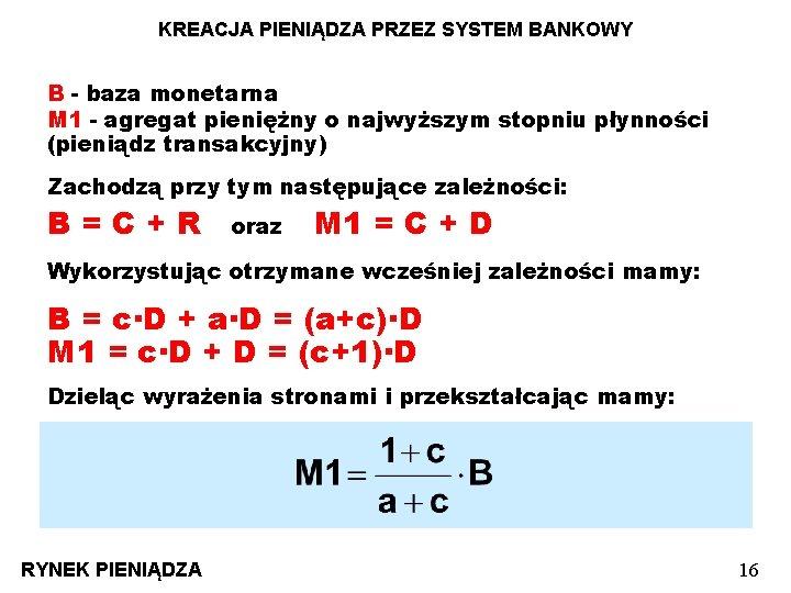 KREACJA PIENIĄDZA PRZEZ SYSTEM BANKOWY B - baza monetarna M 1 - agregat pieniężny