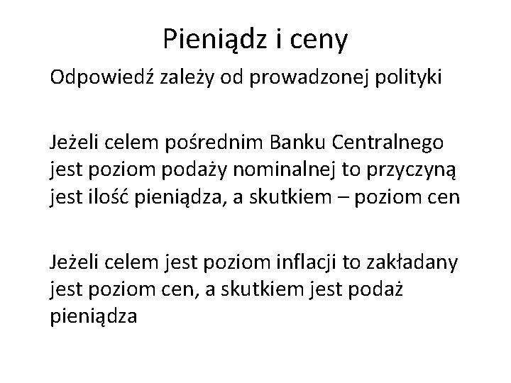 Pieniądz i ceny Odpowiedź zależy od prowadzonej polityki Jeżeli celem pośrednim Banku Centralnego jest