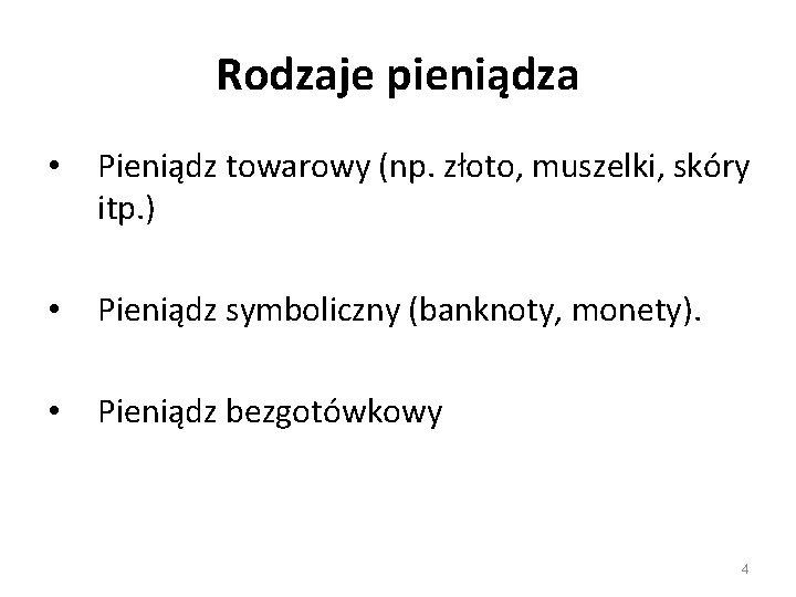 Rodzaje pieniądza • Pieniądz towarowy (np. złoto, muszelki, skóry itp. ) • Pieniądz symboliczny