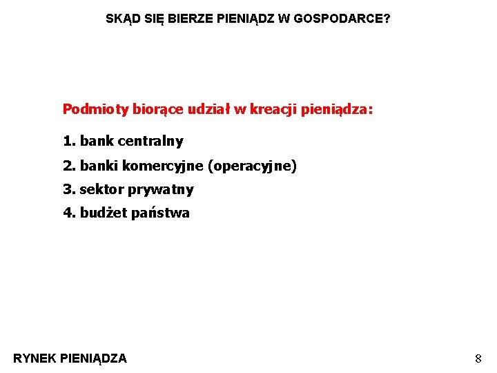 SKĄD SIĘ BIERZE PIENIĄDZ W GOSPODARCE? Podmioty biorące udział w kreacji pieniądza: 1. bank