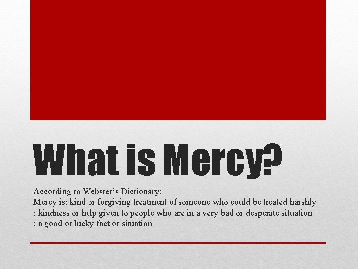 What is Mercy? According to Webster's Dictionary: Mercy is: kind or forgiving treatment of