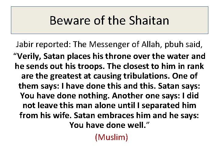 "Beware of the Shaitan Jabir reported: The Messenger of Allah, pbuh said, ""Verily, Satan"