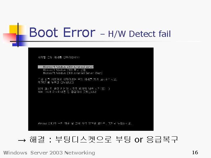 Boot Error – H/W Detect fail → 해결 : 부팅디스켓으로 부팅 or 응급복구 Windows